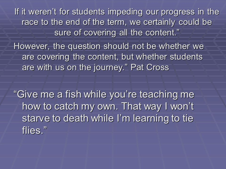 If it weren't for students impeding our progress in the race to the end of the term, we certainly could be sure of covering all the content. However, the question should not be whether we are covering the content, but whether students are with us on the journey. Pat Cross Give me a fish while you're teaching me how to catch my own.
