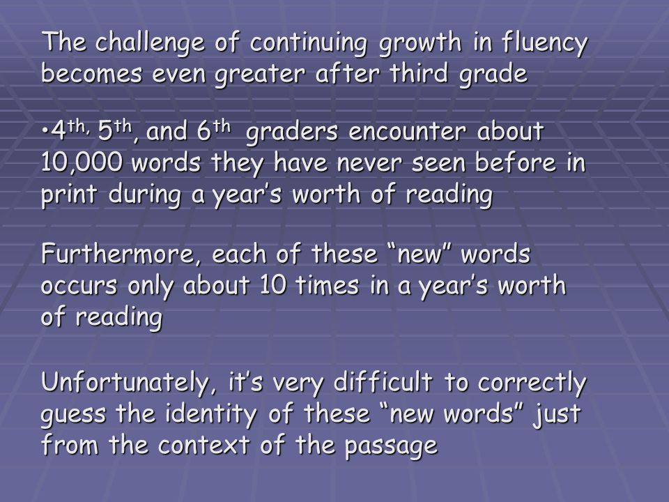 The challenge of continuing growth in fluency becomes even greater after third grade 4 th, 5 th, and 6 th graders encounter about 10,000 words they have never seen before in print during a year's worth of reading4 th, 5 th, and 6 th graders encounter about 10,000 words they have never seen before in print during a year's worth of reading Furthermore, each of these new words occurs only about 10 times in a year's worth of reading Unfortunately, it's very difficult to correctly guess the identity of these new words just from the context of the passage