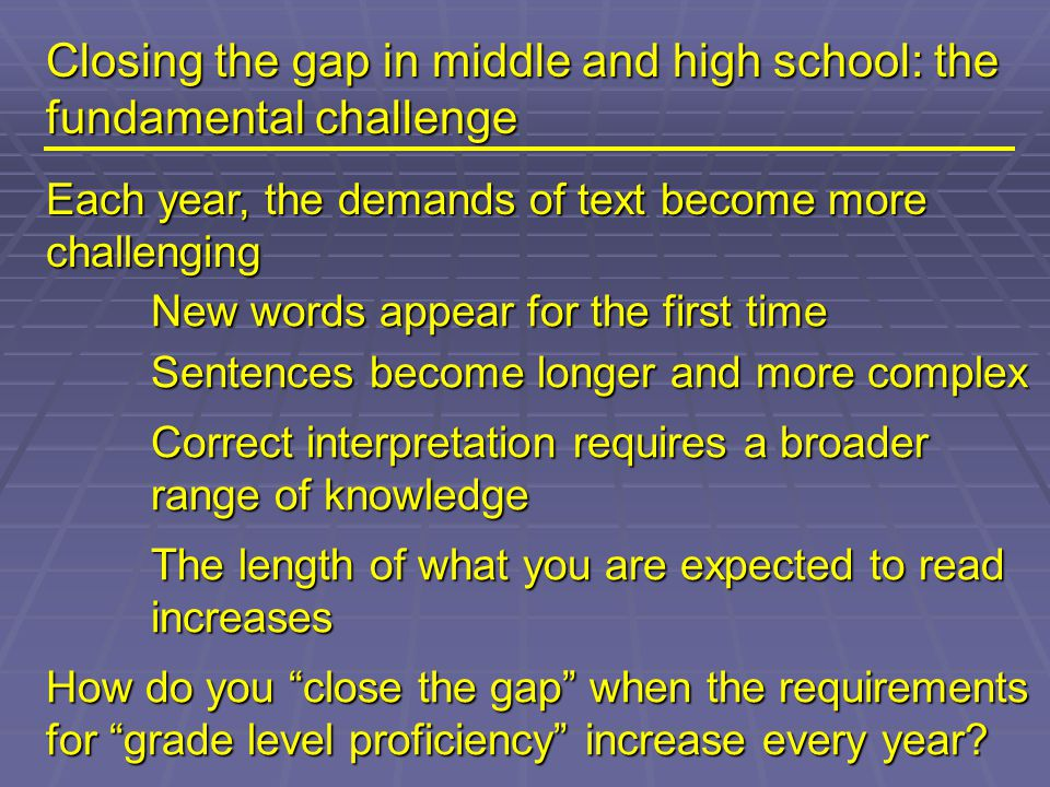 Closing the gap in middle and high school: the fundamental challenge Each year, the demands of text become more challenging New words appear for the first time Sentences become longer and more complex Correct interpretation requires a broader range of knowledge The length of what you are expected to read increases How do you close the gap when the requirements for grade level proficiency increase every year