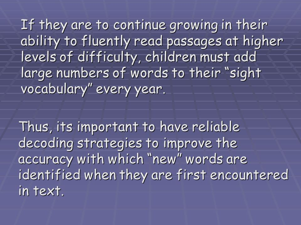 Thus, its important to have reliable decoding strategies to improve the accuracy with which new words are identified when they are first encountered in text.
