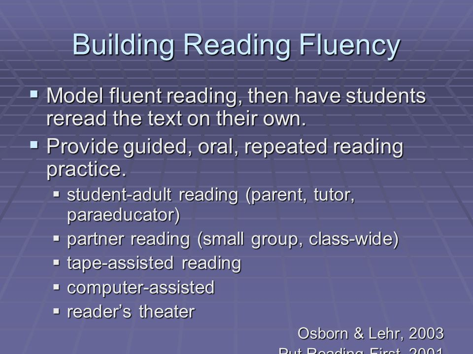 Building Reading Fluency  Model fluent reading, then have students reread the text on their own.  Provide guided, oral, repeated reading practice. 