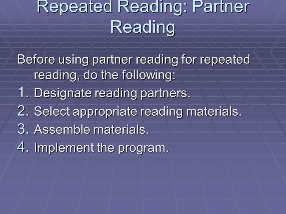 Repeated Reading: Partner Reading Before using partner reading for repeated reading, do the following: 1. Designate reading partners. 2. Select approp