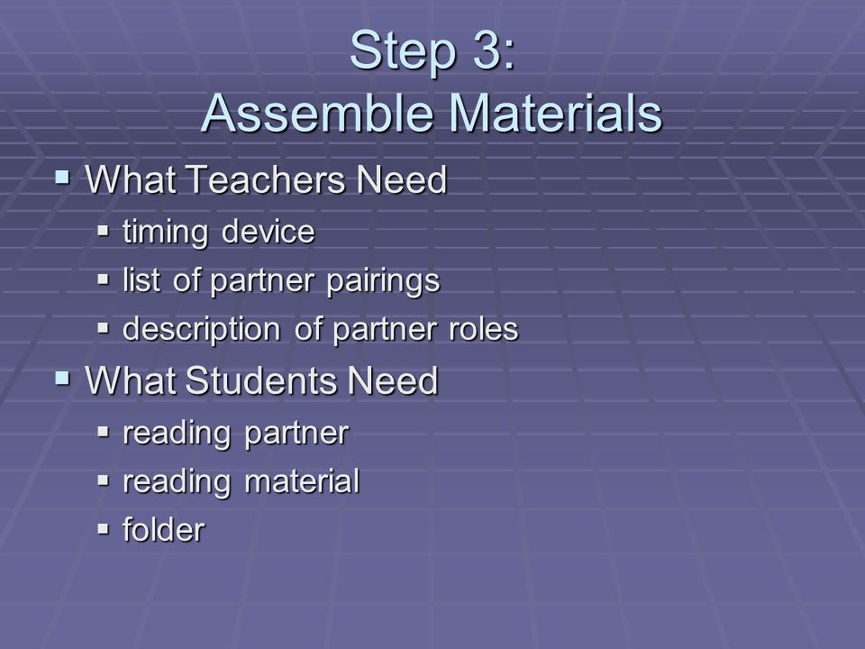 Step 3: Assemble Materials  What Teachers Need  timing device  list of partner pairings  description of partner roles  What Students Need  readi
