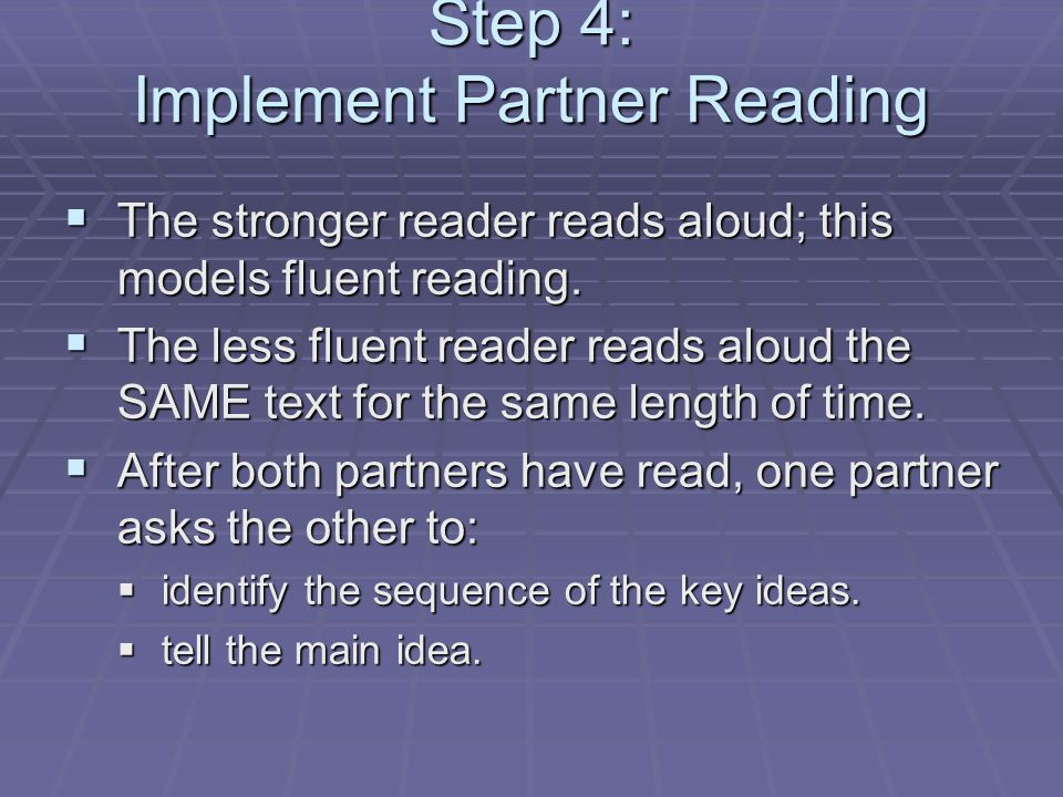 Step 4: Implement Partner Reading  The stronger reader reads aloud; this models fluent reading.  The less fluent reader reads aloud the SAME text fo