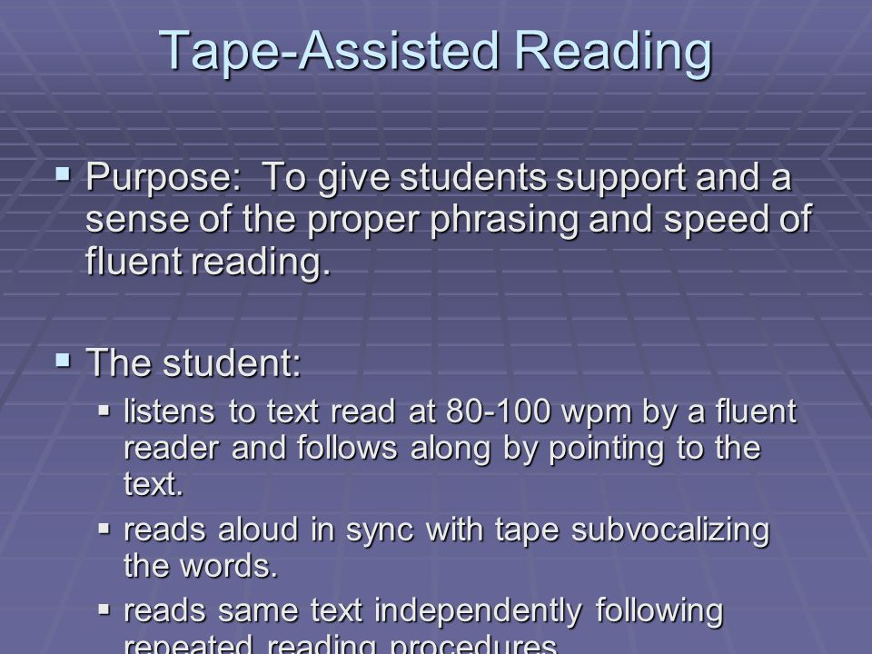 Tape-Assisted Reading  Purpose: To give students support and a sense of the proper phrasing and speed of fluent reading.  The student:  listens to