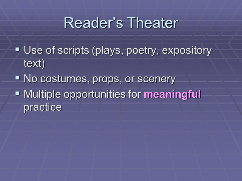 Reader's Theater  Use of scripts (plays, poetry, expository text)  No costumes, props, or scenery  Multiple opportunities for meaningful practice
