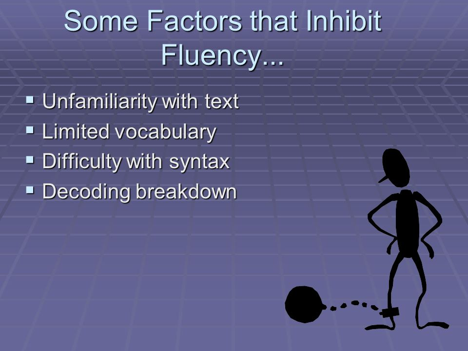 Some Factors that Inhibit Fluency...  Unfamiliarity with text  Limited vocabulary  Difficulty with syntax  Decoding breakdown