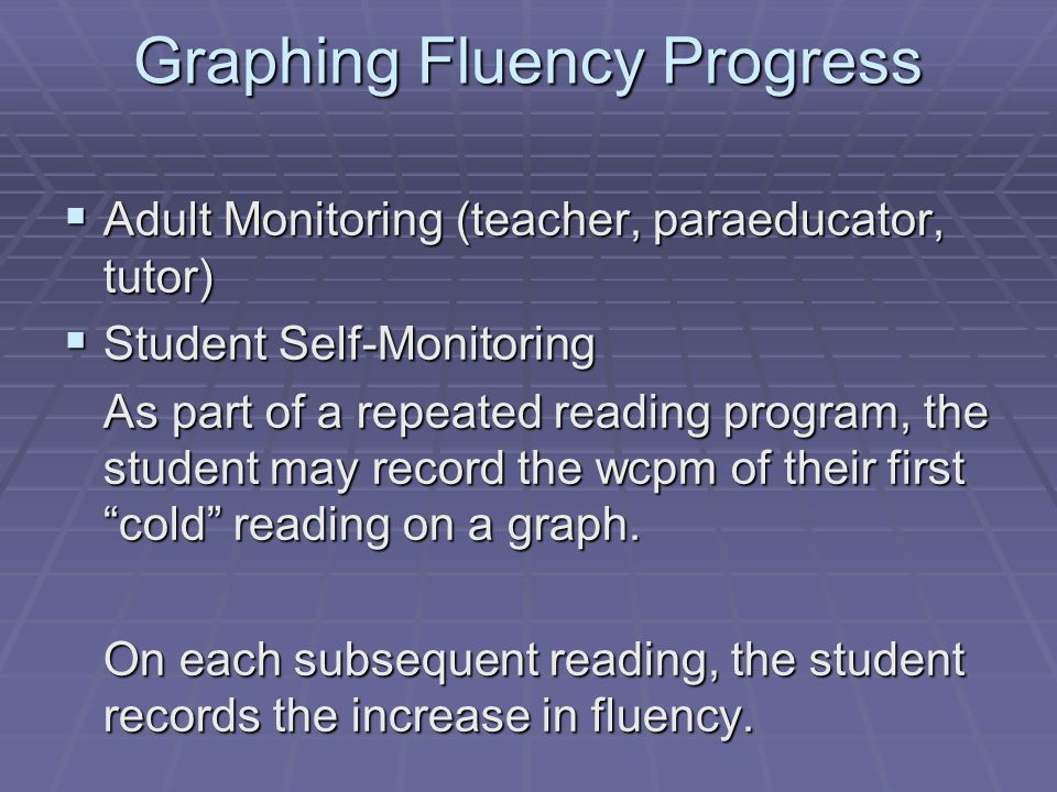 Graphing Fluency Progress  Adult Monitoring (teacher, paraeducator, tutor)  Student Self-Monitoring As part of a repeated reading program, the stude