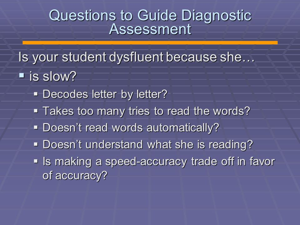 Questions to Guide Diagnostic Assessment Is your student dysfluent because she…  is slow?  Decodes letter by letter?  Takes too many tries to read
