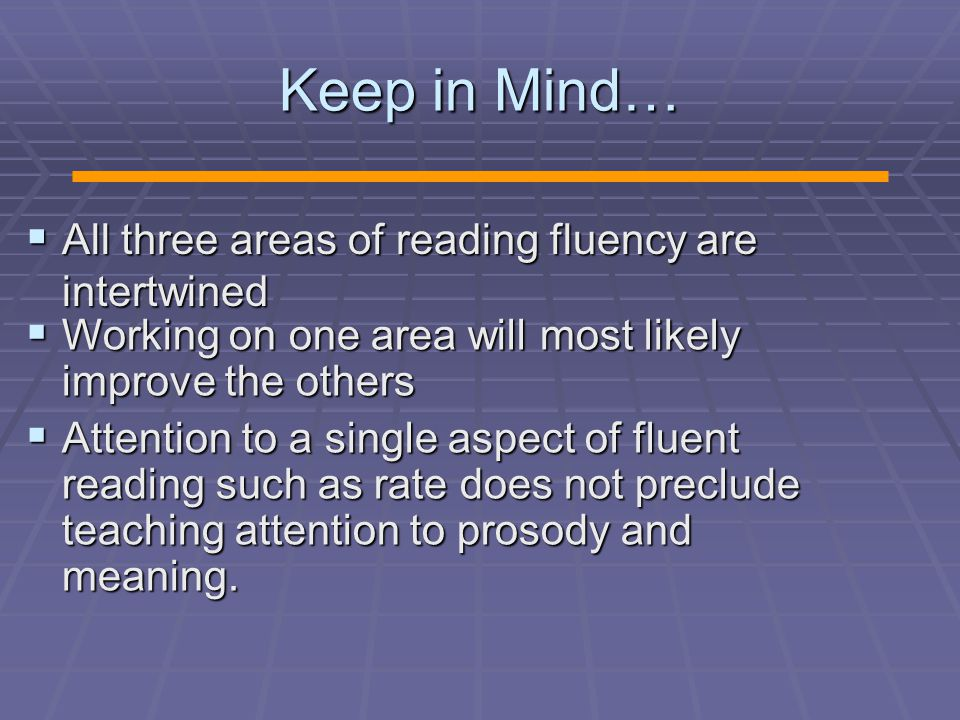 Keep in Mind…  All three areas of reading fluency are intertwined  Working on one area will most likely improve the others  Attention to a single aspect of fluent reading such as rate does not preclude teaching attention to prosody and meaning.