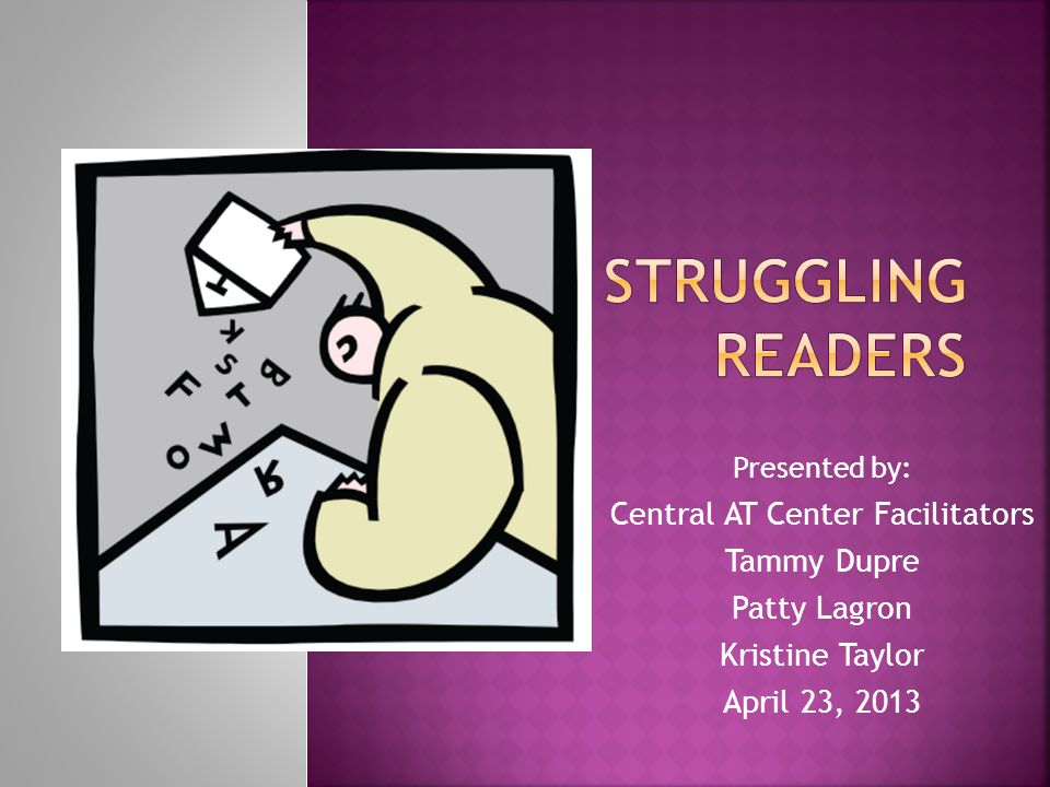 Presented by: Central AT Center Facilitators Tammy Dupre Patty Lagron Kristine Taylor April 23, 2013