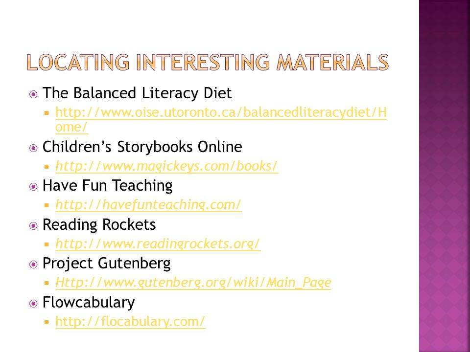  The Balanced Literacy Diet  http://www.oise.utoronto.ca/balancedliteracydiet/H ome/ http://www.oise.utoronto.ca/balancedliteracydiet/H ome/  Children's Storybooks Online  http://www.magickeys.com/books/ http://www.magickeys.com/books/  Have Fun Teaching  http://havefunteaching.com/ http://havefunteaching.com/  Reading Rockets  http://www.readingrockets.org/ http://www.readingrockets.org/  Project Gutenberg  Http://www.gutenberg.org/wiki/Main_Page Http://www.gutenberg.org/wiki/Main_Page  Flowcabulary  http://flocabulary.com/ http://flocabulary.com/