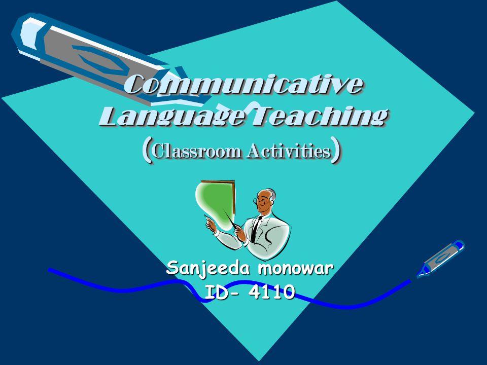 Communicative Language Teaching ( Classroom Activities ) Sanjeeda monowar ID- 4110