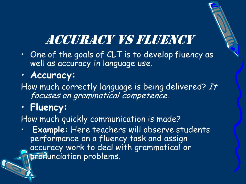 Accuracy Vs Fluency One of the goals of CLT is to develop fluency as well as accuracy in language use. Accuracy: How much correctly language is being