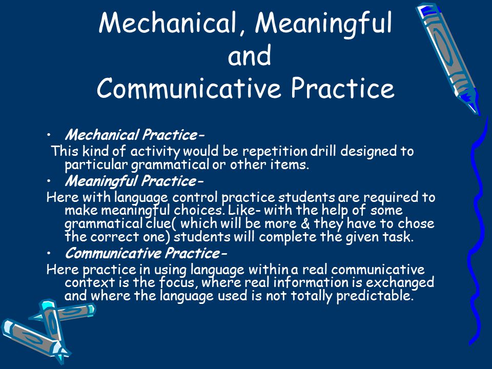 Mechanical, Meaningful and Communicative Practice Mechanical Practice- This kind of activity would be repetition drill designed to particular grammati
