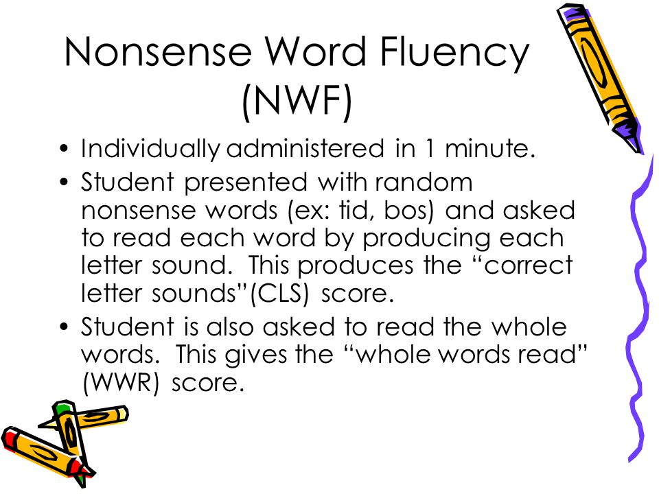 Nonsense Word Fluency (NWF) Individually administered in 1 minute.