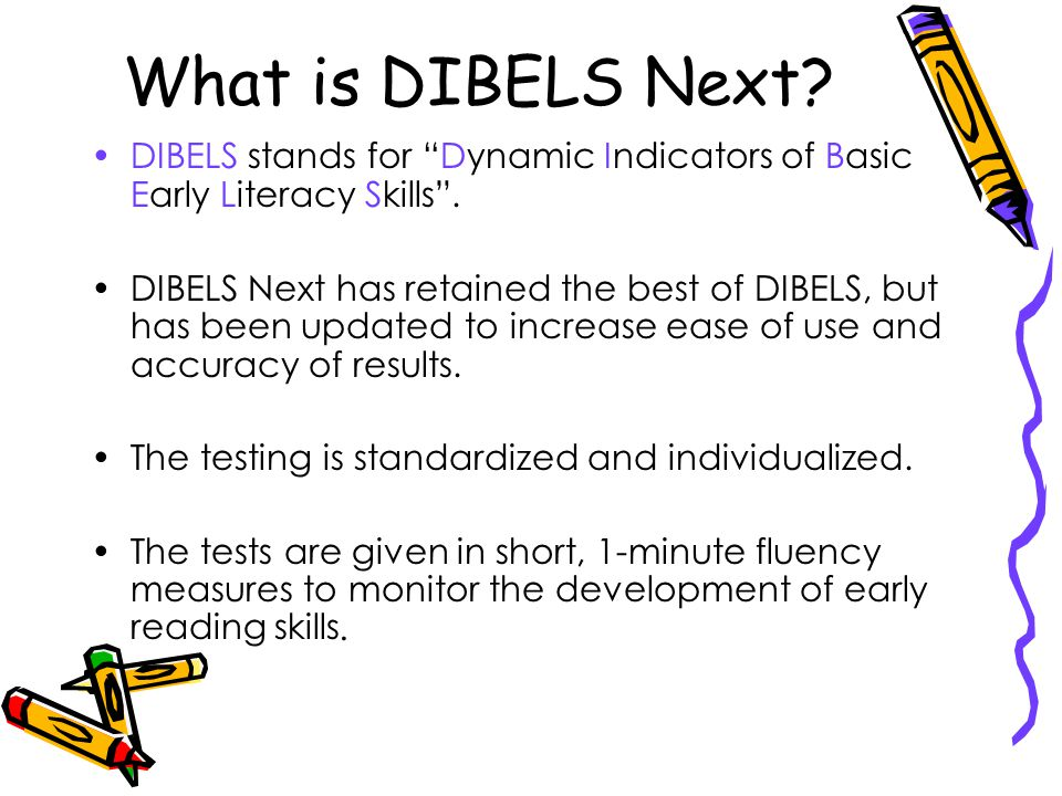 What is DIBELS Next.DIBELS stands for Dynamic Indicators of Basic Early Literacy Skills .