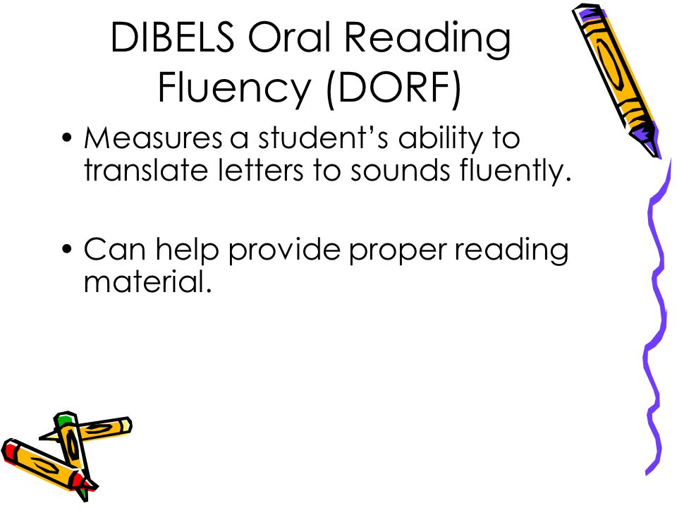 DIBELS Oral Reading Fluency (DORF) Measures a student's ability to translate letters to sounds fluently.