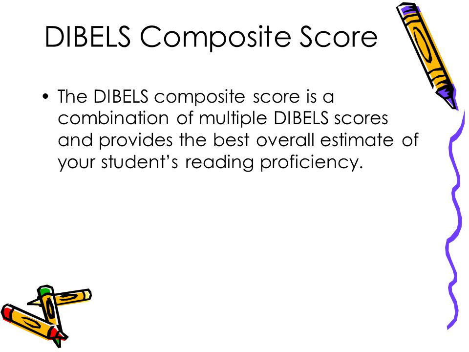 DIBELS Composite Score The DIBELS composite score is a combination of multiple DIBELS scores and provides the best overall estimate of your student's reading proficiency.