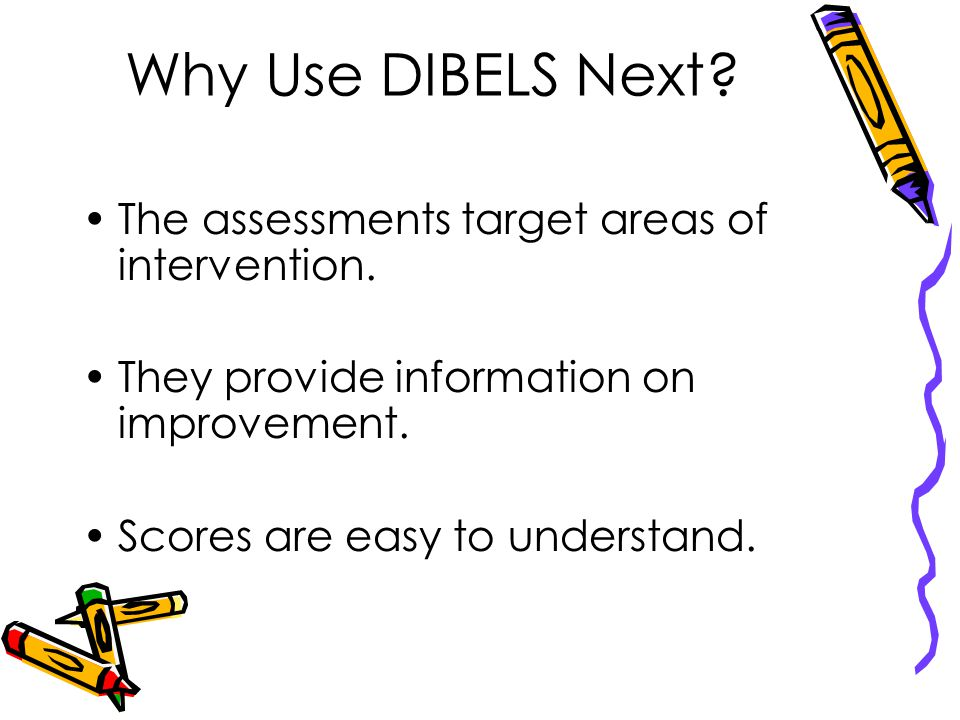 Why Use DIBELS Next.The assessments target areas of intervention.