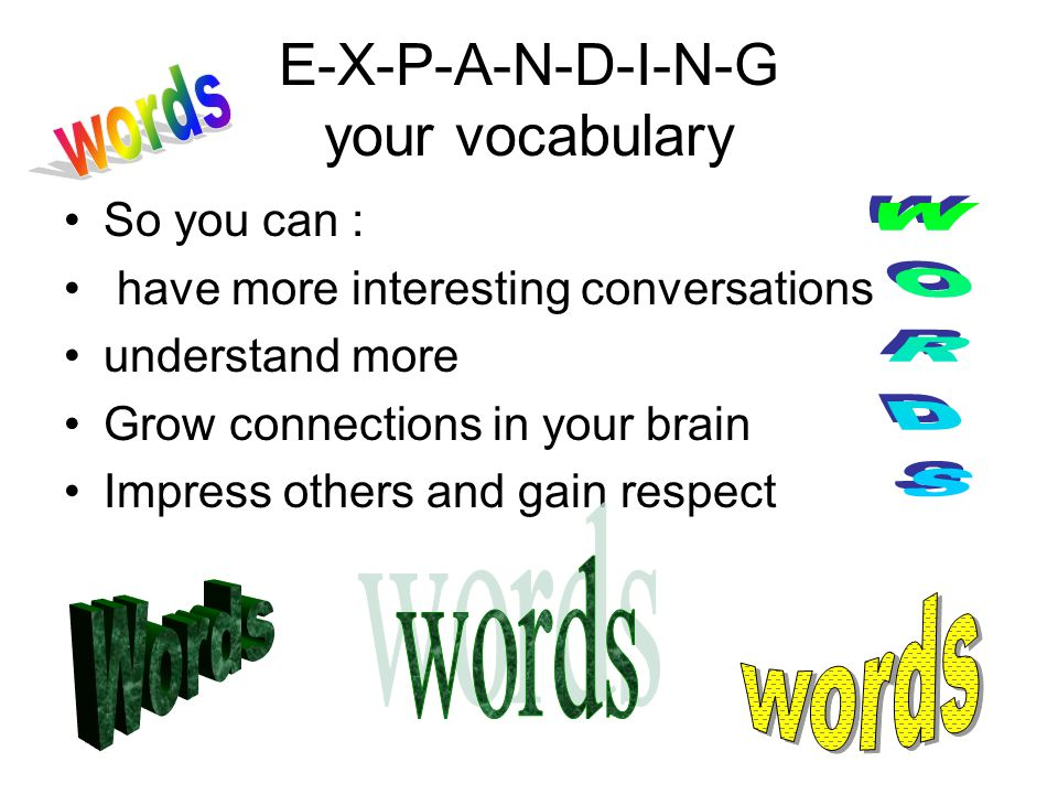 E-X-P-A-N-D-I-N-G your vocabulary So you can : have more interesting conversations understand more Grow connections in your brain Impress others and gain respect