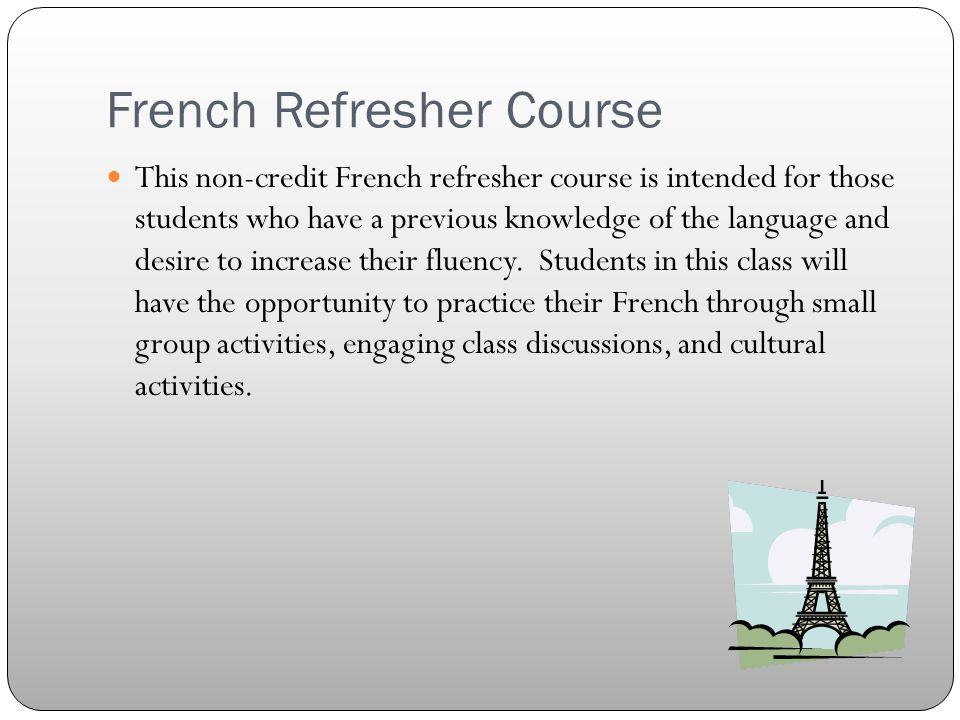 French Refresher Course Dates:May 16 – June 1 Days:Monday - Thursday Times:10:00 – 12:30 Cost:$400.00 (Materials included)