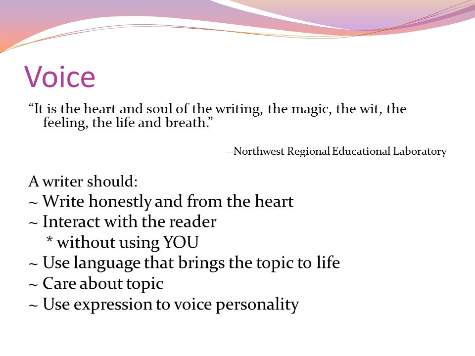 Voice It is the heart and soul of the writing, the magic, the wit, the feeling, the life and breath. --Northwest Regional Educational Laboratory A writer should: ~ Write honestly and from the heart ~ Interact with the reader * without using YOU ~ Use language that brings the topic to life ~ Care about topic ~ Use expression to voice personality