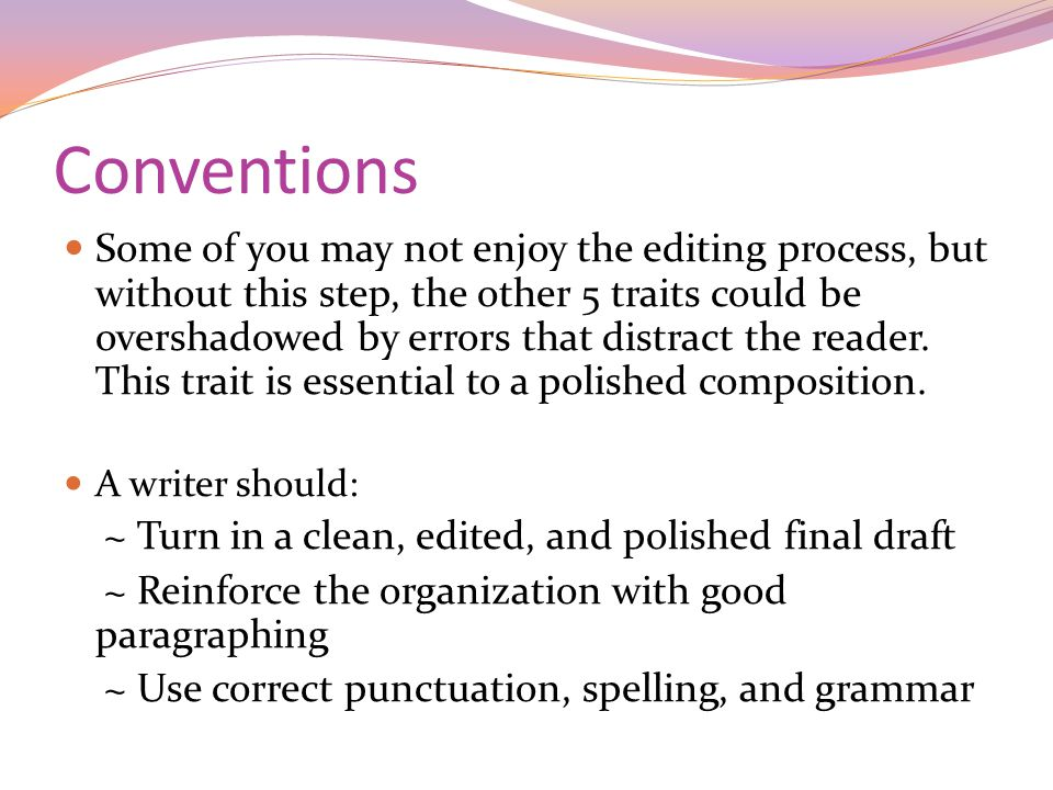 Conventions Some of you may not enjoy the editing process, but without this step, the other 5 traits could be overshadowed by errors that distract the reader.