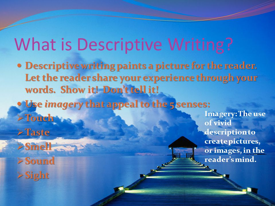 What is Descriptive Writing? Descriptive writing paints a picture for the reader. Let the reader share your experience through your words. Show it! Do