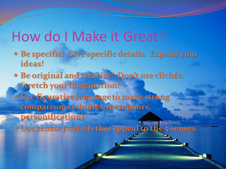 How do I Make it Great? Be specific! Give specific details. Expand your ideas! Be specific! Give specific details. Expand your ideas! Be original and