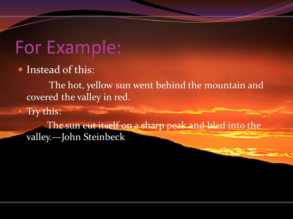 For Example: Instead of this: The hot, yellow sun went behind the mountain and covered the valley in red. Try this: The sun cut itself on a sharp peak