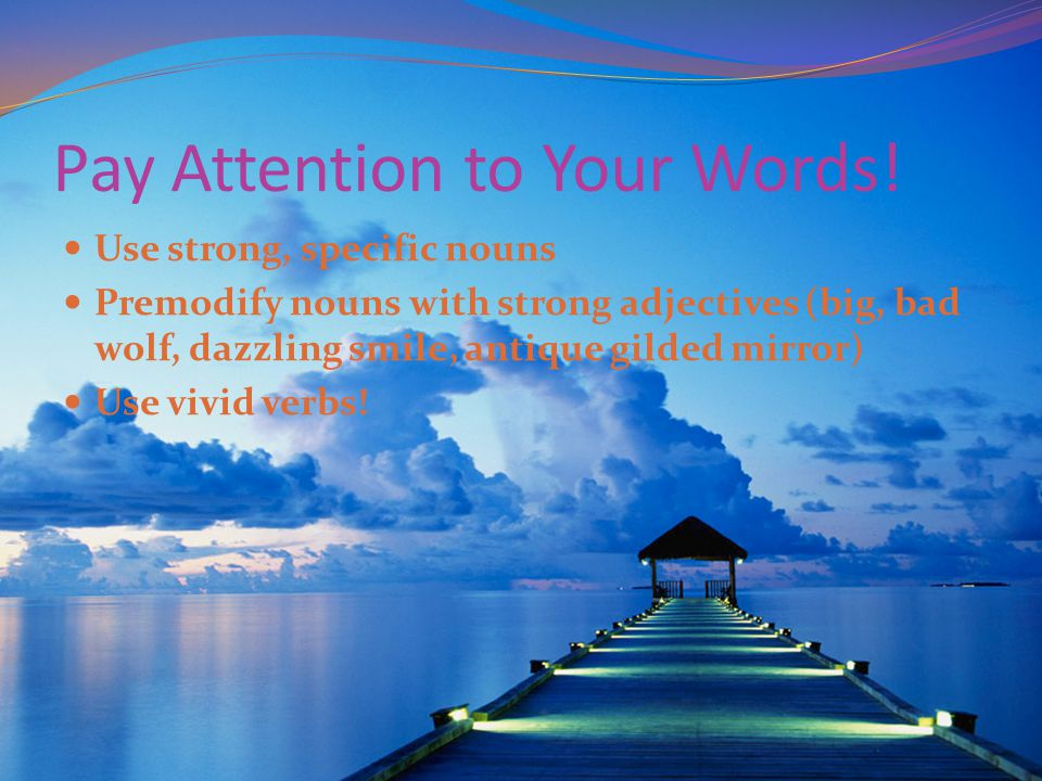 Pay Attention to Your Words! Use strong, specific nouns Premodify nouns with strong adjectives (big, bad wolf, dazzling smile, antique gilded mirror)