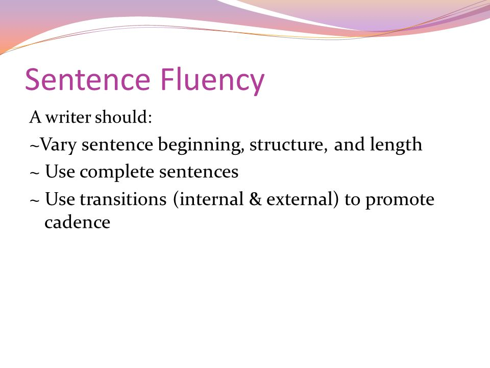Sentence Fluency A writer should: ~Vary sentence beginning, structure, and length ~ Use complete sentences ~ Use transitions (internal & external) to promote cadence