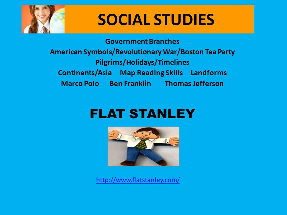 SOCIAL STUDIES Government Branches American Symbols/Revolutionary War/Boston Tea Party Pilgrims/Holidays/Timelines Continents/Asia Map Reading Skills Landforms Marco Polo Ben Franklin Thomas Jefferson FLAT STANLEY http://www.flatstanley.com/