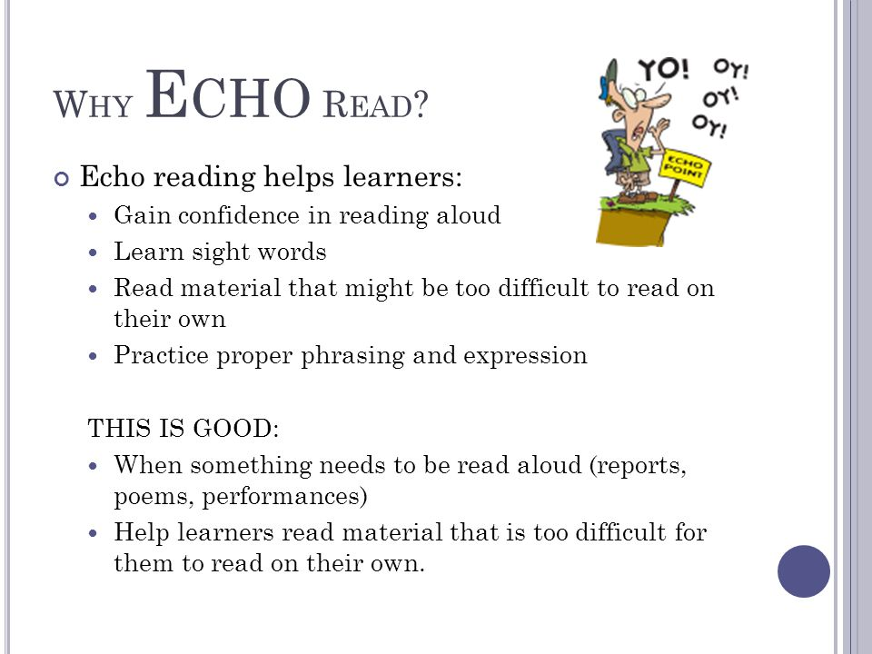 W HY E CHO R EAD ? Echo reading helps learners: Gain confidence in reading aloud Learn sight words Read material that might be too difficult to read o
