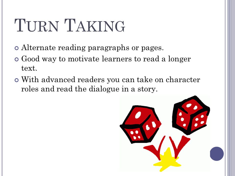 T URN T AKING Alternate reading paragraphs or pages. Good way to motivate learners to read a longer text. With advanced readers you can take on charac