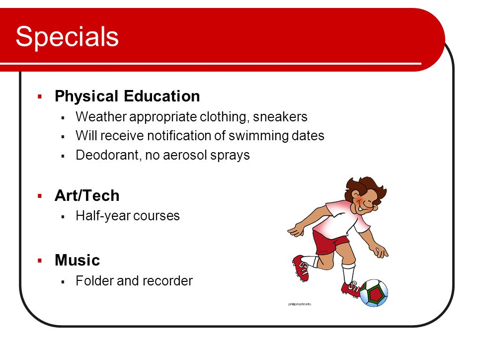 Specials  Physical Education  Weather appropriate clothing, sneakers  Will receive notification of swimming dates  Deodorant, no aerosol sprays  Art/Tech  Half-year courses  Music  Folder and recorder