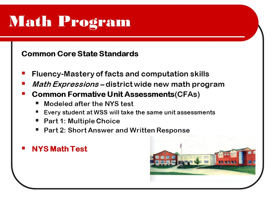 Math Program Common Core State Standards  Fluency-Mastery of facts and computation skills  Math Expressions – district wide new math program  Common Formative Unit Assessments(CFAs)  Modeled after the NYS test  Every student at WSS will take the same unit assessments  Part 1: Multiple Choice  Part 2: Short Answer and Written Response  NYS Math Test