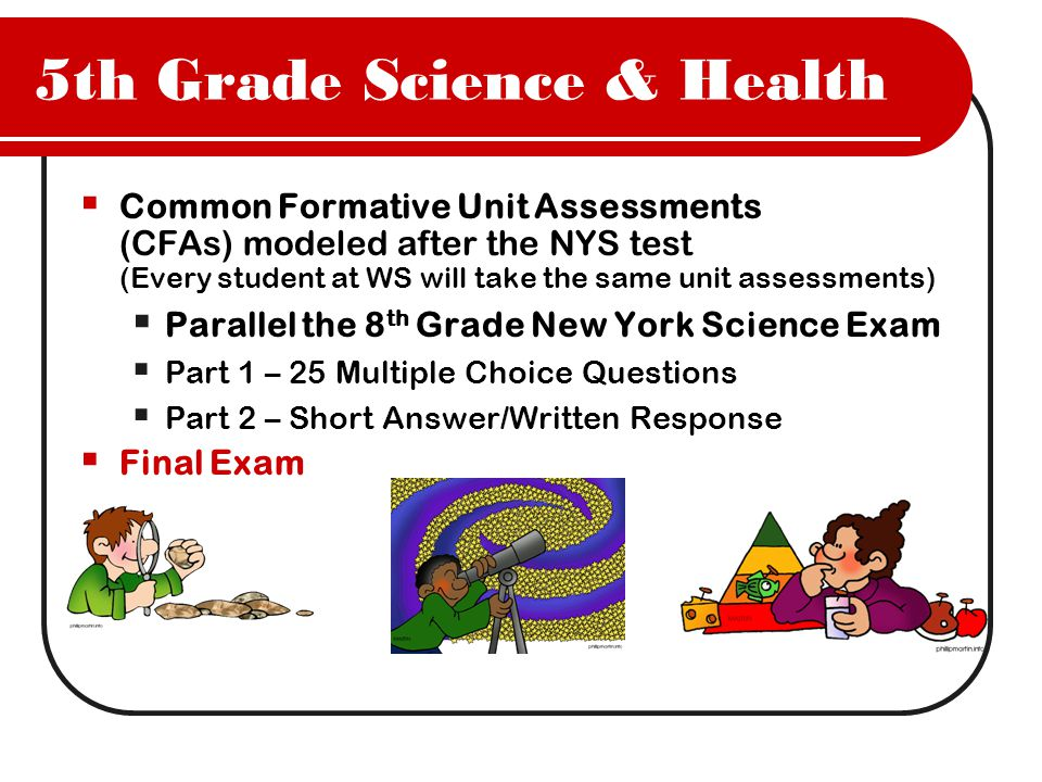 5th Grade Science & Health  Common Formative Unit Assessments (CFAs) modeled after the NYS test (Every student at WS will take the same unit assessments)  Parallel the 8 th Grade New York Science Exam  Part 1 – 25 Multiple Choice Questions  Part 2 – Short Answer/Written Response  Final Exam