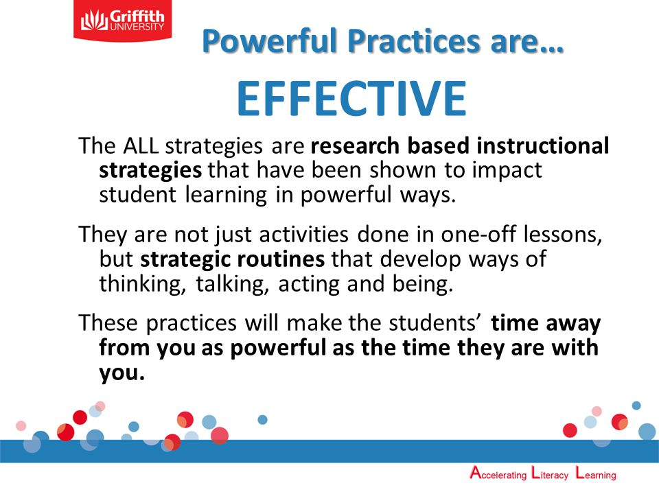 Powerful Practices are… EFFECTIVE The ALL strategies are research based instructional strategies that have been shown to impact student learning in powerful ways.