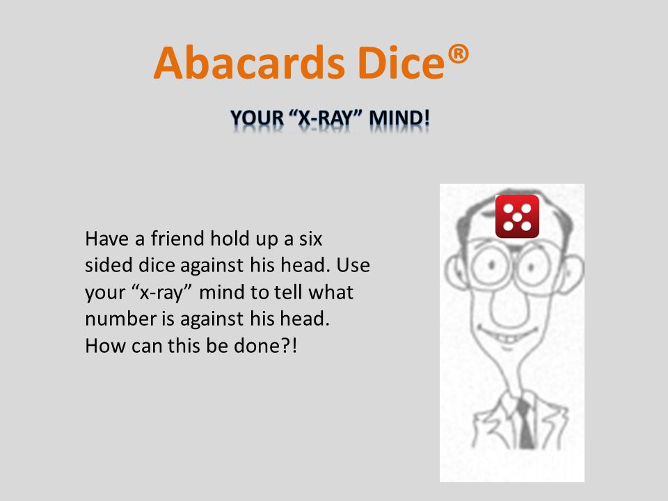 Have a friend hold up a six sided dice against his head.