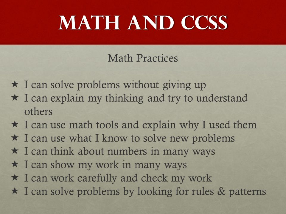 MATH AND CCSS Math Practices  I can solve problems without giving up  I can explain my thinking and try to understand others  I can use math tools