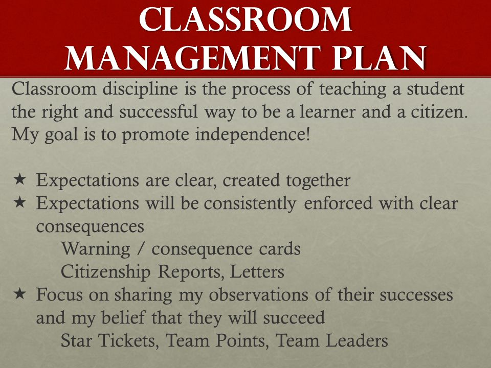 CLASSROOM MANAGEMENT PLAN Classroom discipline is the process of teaching a student the right and successful way to be a learner and a citizen. My goa
