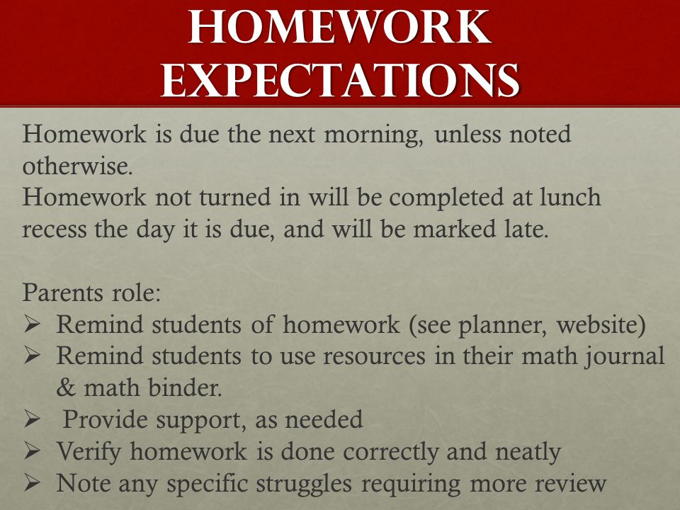 HOMEWORK EXPECTATIONS Homework is due the next morning, unless noted otherwise. Homework not turned in will be completed at lunch recess the day it is