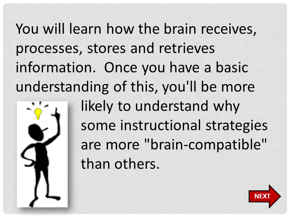 You will learn how the brain receives, processes, stores and retrieves information. Once you have a basic understanding of this, you'll be more likely