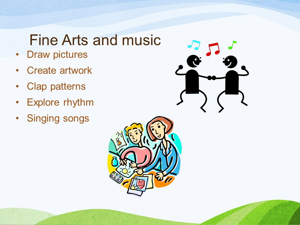 Fine Arts and music Draw pictures Create artwork Clap patterns Explore rhythm Singing songs