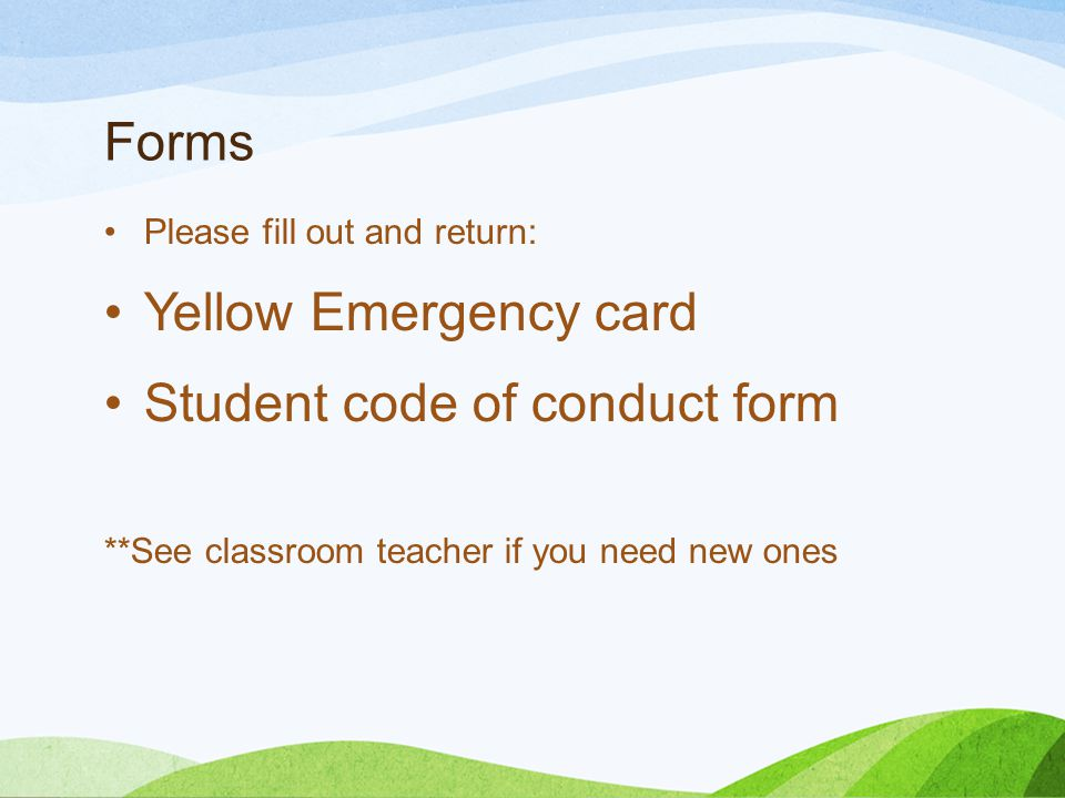 Forms Please fill out and return: Yellow Emergency card Student code of conduct form **See classroom teacher if you need new ones