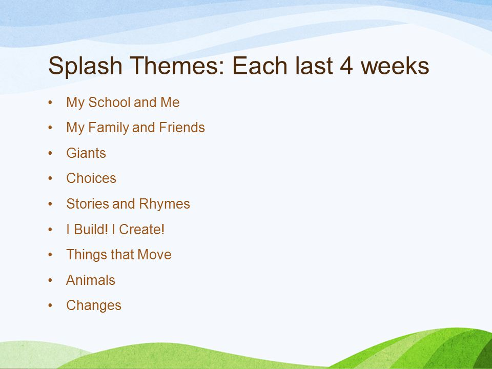 Splash Themes: Each last 4 weeks My School and Me My Family and Friends Giants Choices Stories and Rhymes I Build! I Create! Things that Move Animals