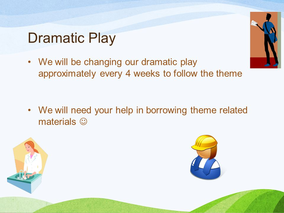 Dramatic Play We will be changing our dramatic play approximately every 4 weeks to follow the theme We will need your help in borrowing theme related