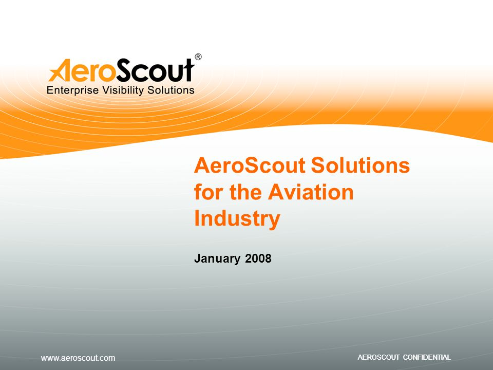 www.aeroscout.com AEROSCOUT CONFIDENTIAL AeroScout Solutions for the Aviation Industry January 2008